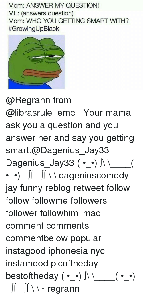 Get Smart: Mom: ANSWER MY QUESTION!  ME: (answers question)  Mom: WHO YOU GETTING SMART WITH?  #Growing Black @Regrann from @librasrule_emc - Your mama ask you a question and you answer her and say you getting smart.@Dagenius_Jay33 Dagenius_Jay33 ( •_•) ∫\ \____( •_•) _∫∫ _∫∫ɯ \ \ dageniuscomedy jay funny reblog retweet follow follow followme followers follower followhim lmao comment comments commentbelow popular instagood iphonesia nyc instamood picoftheday bestoftheday ( •_•) ∫\ \____( •_•) _∫∫ _∫∫ɯ \ \ - regrann