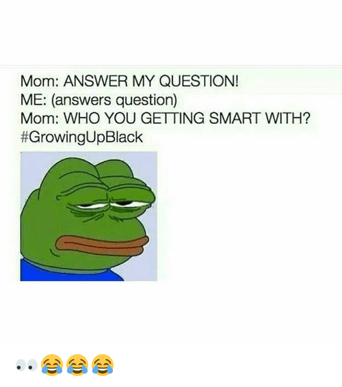 Get Smart: Mom: ANSWER MY QUESTION!  ME: (answers question)  Mom: WHO YOU GETTING SMART WITH?  #Growing UpBlack 👀😂😂😂