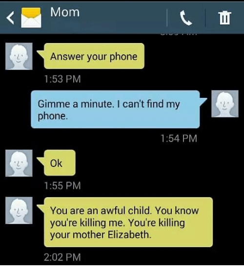 youre killing me: Mom  Answer your phone  1:53 PM  Gimme a minute. I can't find my  phone.  1:54 PM  Ok  1:55 PM  You are an awful child. You know  you're killing me. You're killing  your mother Elizabeth.  2:02 PM
