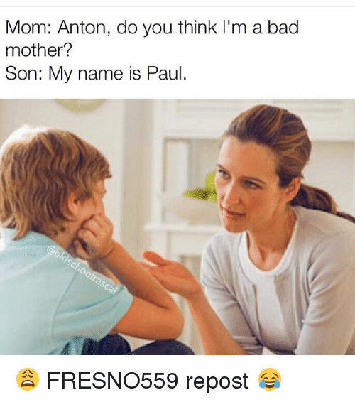 mom anton do you think i 39 m a bad mother son my name is paul fresno559 repost bad meme on. Black Bedroom Furniture Sets. Home Design Ideas