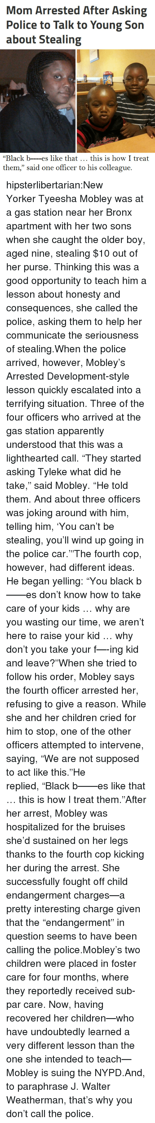 """arrested development: Mom Arrested After Asking  Police to Talk to Young Son  about Stealing  """"Black b---es like that this is how I treat  them,"""" said one officer to his colleague. hipsterlibertarian:New YorkerTyeesha Mobley was at a gas station near her Bronx apartment with her two sons when she caught the older boy, aged nine, stealing $10 out of her purse. Thinking this was a good opportunity to teach him a lesson about honesty and consequences, she called the police, asking them to help her communicate the seriousness of stealing.When the police arrived, however, Mobley's Arrested Development-style lesson quickly escalated into a terrifying situation. Three of the four officers who arrived at the gas station apparently understood that this was a lighthearted call.""""They started asking Tyleke what did he take,"""" said Mobley. """"He told them. And about three officers was joking around with him, telling him, 'You can't be stealing, you'll wind up going in the police car.'""""The fourth cop, however, had different ideas. He began yelling:""""You black b——es don't know how to take care of your kids … why are you wasting our time, we aren't here to raise your kid … why don't you take your f—-ing kid and leave?""""When she tried to follow his order, Mobley says the fourth officer arrested her, refusing to give a reason. While she and her children cried for him to stop, one of the other officers attempted to intervene, saying,""""We are not supposed to act like this.""""He replied,""""Black b——es like that … this is how I treat them.""""After her arrest, Mobley was hospitalized for the bruises she'd sustained on her legs thanks to the fourth cop kicking her during the arrest. She successfully fought off child endangerment charges—a pretty interesting charge given that the""""endangerment"""" in question seems to have been calling the police.Mobley's two children were placed in foster care for four months, where they reportedly received sub-par care. Now, having recovered her children—who have undoubt"""