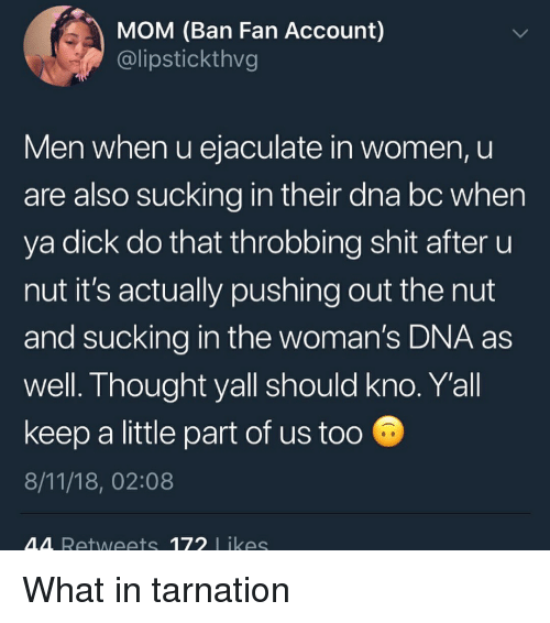 What In Tarnation: MOM (Ban Fan Account)  @lipstickthvg  Men when u ejaculate in women, u  are also sucking in their dna bc when  ya dick do that throbbing shit after u  nut it's actually pushing out the nut  and sucking in the woman's DNA as  well. Thought yall should kno. Yall  keep a little part of us too  8/11/18, 02:08  M4 Retweets 172 likes What in tarnation