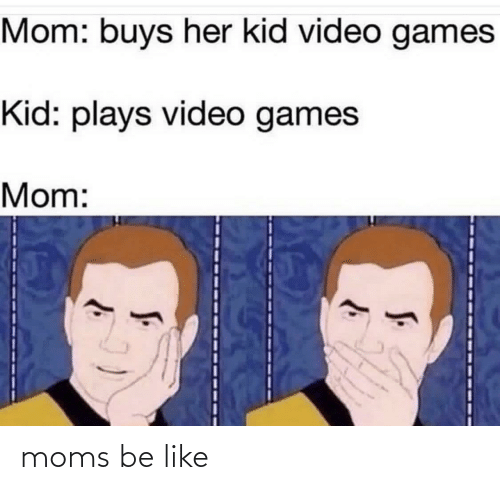 Moms Be Like: Mom: buys her kid video games  Kid: plays video games  Mom: moms be like