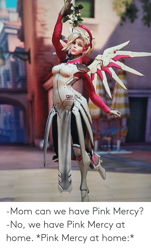 Mercy: -Mom can we have Pink Mercy? -No, we have Pink Mercy at home. *Pink Mercy at home:*