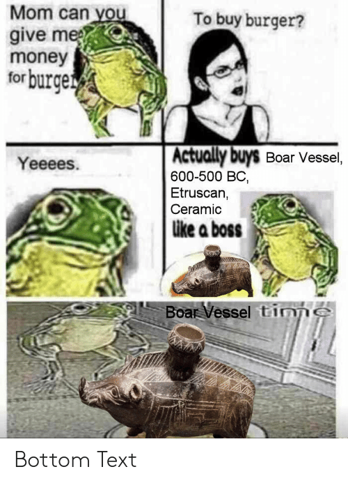 bottom-text: Mom can you  give me  money  forburge  To buy burger?  Actually buys Boar Vessel,  600-500 BC,  Etruscan,  Ceramic  Yeeees.  ike a boss  Boar Vessel tinnS Bottom Text