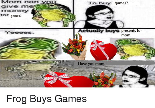 i love you mom: Mom can YOu  give rm  money  for games?  To buy games?  es  YeeeeS  Actually buys presents for  mom  I love you mom Frog Buys Games