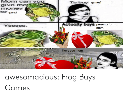 i love you mom: Mom can YOu  give rm  money  for games?  To buy games?  es  YeeeeS  Actually buys presents for  mom  I love you mom awesomacious:  Frog Buys Games