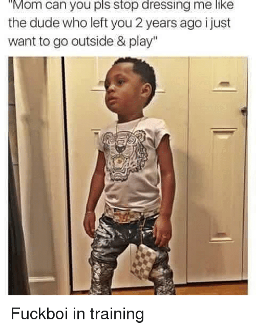 "Dude, Funny, and Moms: Mom can you pls stop dressing me like  the dude who left you 2 years ago i just  want to go outside & play"" Fuckboi in training"