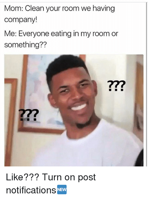 Memes, Mom, and 🤖: Mom: Clean your room we having  company!  Me: Everyone eating in my room or  something??  77? Like??? Turn on post notifications🆕