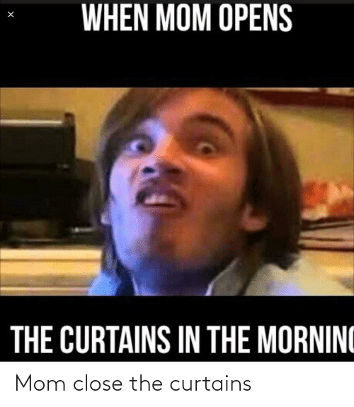 Curtains: Mom close the curtains