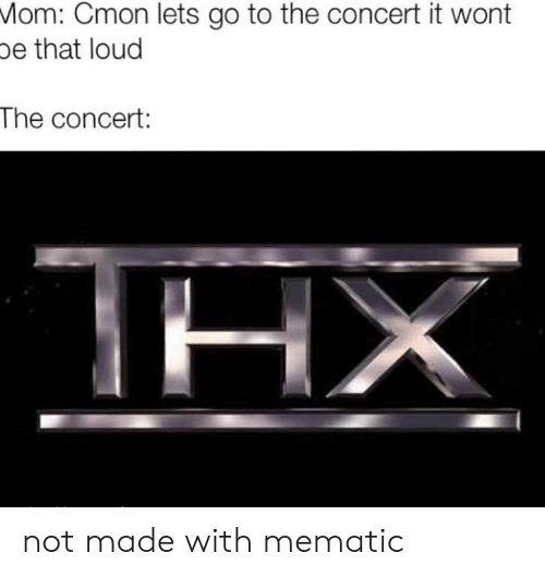 Mom, Made, and Lets Go to The: Mom: Cmon lets go to the concert it wont  pe that loud  The concert:  ΤΗΧ not made with mematic