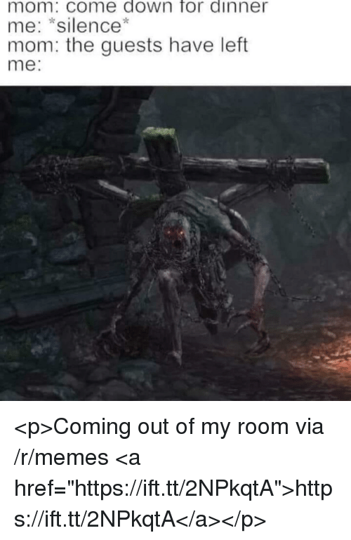 """Memes, Silence, and Mom: mom: come down for dinner  me: *silence*  mom: the guests have left  me: <p>Coming out of my room via /r/memes <a href=""""https://ift.tt/2NPkqtA"""">https://ift.tt/2NPkqtA</a></p>"""