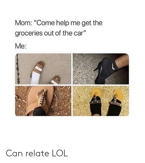 "Relate: Mom: ""Come help me get the  groceries out of the car""  Me: Can relate LOL"