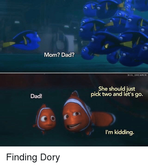 memes: Mom? Dad?  Dad!  DIS DREAMER  She should just  pick two and let's go.  I'm kidding. Finding Dory