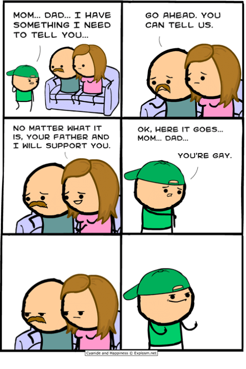 Dad, Dank, and Yo: MOM DAD HAVE  SOMETHING NEED  TO TELL YO..  GO AHEAD. YOU  CAN TELL US  NO MATTER WHAT IT  IS, YOUR FATHER AND  OK, HERE IT GOES...  MOM... DAD.  WILL SUPPORT YOU.  YOU'RE GAY  Cyanide and Happiness © Explosm.net
