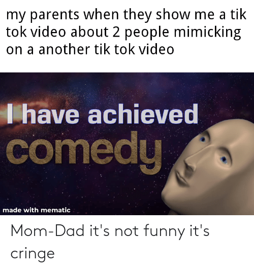 Its Not Funny: Mom-Dad it's not funny it's cringe