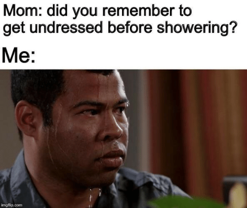 Imgflip Com: Mom: did you remember to  get undressed before showering?  Me:  imgflip.com