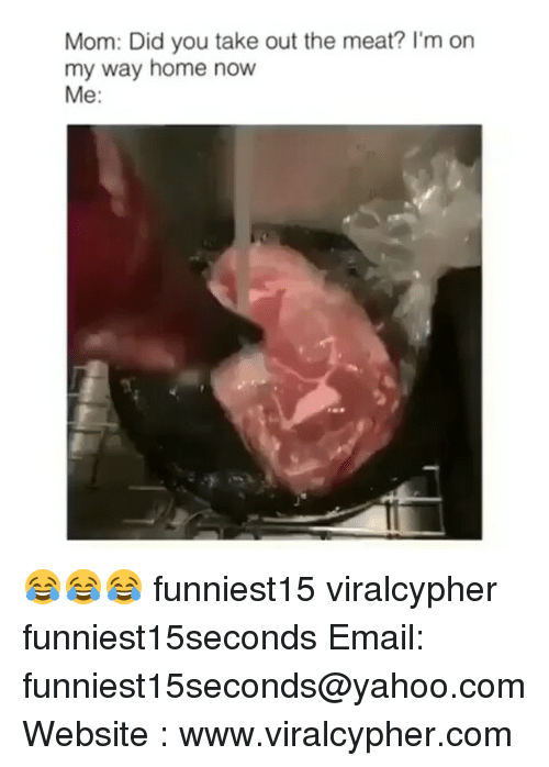 Funny, Email, and Home: Mom: Did you take out the meat? I'm on  my way home now  Me 😂😂😂 funniest15 viralcypher funniest15seconds Email: funniest15seconds@yahoo.com Website : www.viralcypher.com