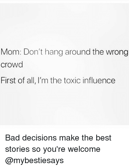 Bad, Best, and Girl Memes: Mom: Don't hang around the wrong  crowd  First of all, I'm the toxic influence Bad decisions make the best stories so you're welcome @mybestiesays