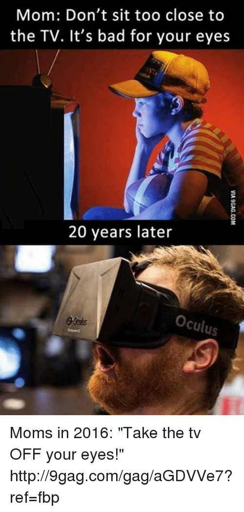 """oculus: Mom: Don't sit too close to  the TV. It's bad for your eyes  20 years later  Oculus Moms in 2016: """"Take the tv OFF your eyes!""""  http://9gag.com/gag/aGDVVe7?ref=fbp"""