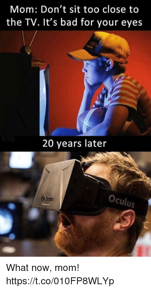 Bad, Video Games, and Mom: Mom: Don't sit too close to  the TV. It's bad for your eyes  20 years later  Oculus What now, mom! https://t.co/010FP8WLYp