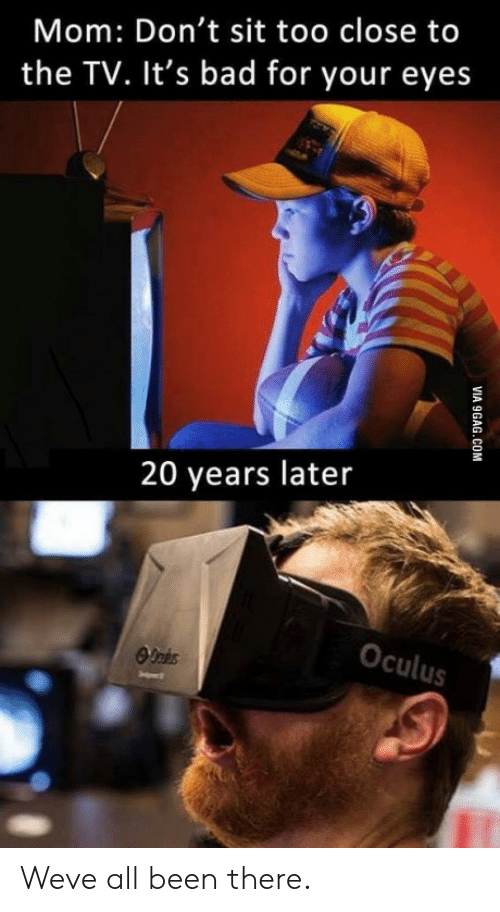 oculus: Mom: Don't sit too close to  the TV. It's bad for your eyes  20 years later  Oculus Weve all been there.
