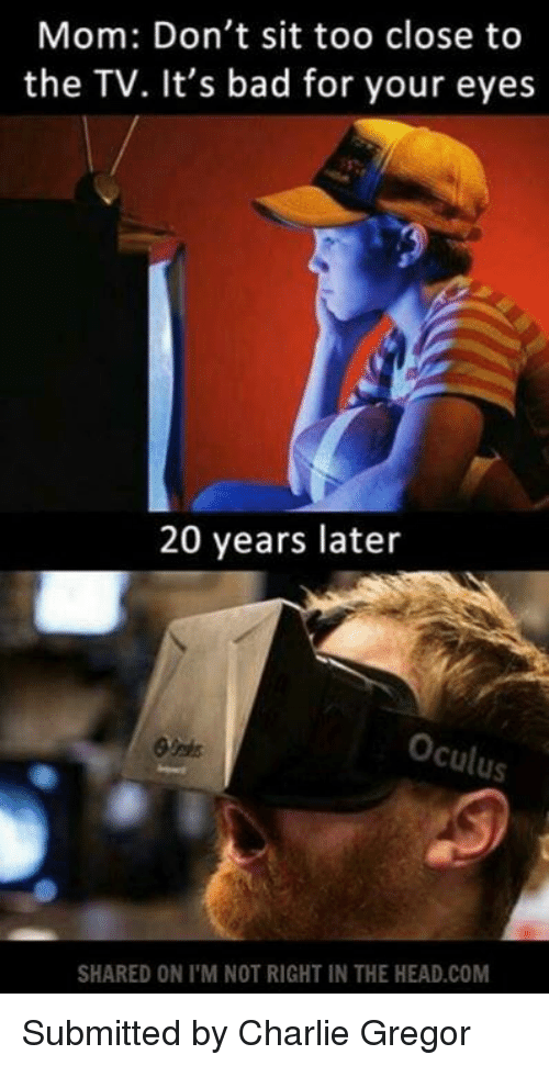 oculus: Mom: Don't sit too close to  the TV. It's bad for your eyes  20 years later  Oculus.  SHARED ON I M NOT RIGHT IN THE HEAD.COM Submitted by Charlie Gregor
