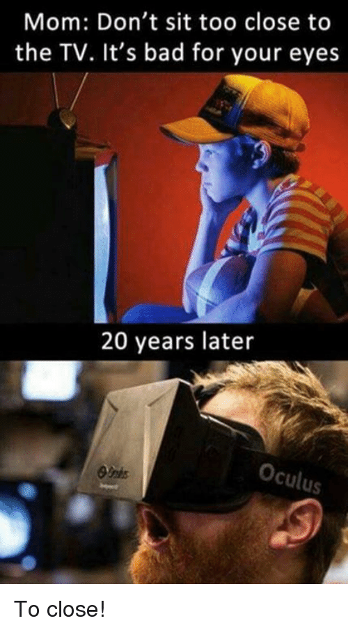 oculus: Mom: Don't sit too close to  the TV. It's bad for your eyes  20 years later  Oculus To close!