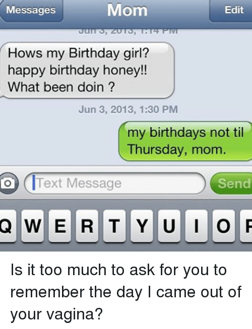 Is It Too Much To Ask: Mom  Edit  Messages  Hows my Birthday girl?  happy birthday honey!!  What been doin?  Jun 3, 2013, 1:30 PM  my birthdays not til  Thursday, mom  Send  Text Message  Q WERTY UIO P Is it too much to ask for you to remember the day I came out of your vagina?