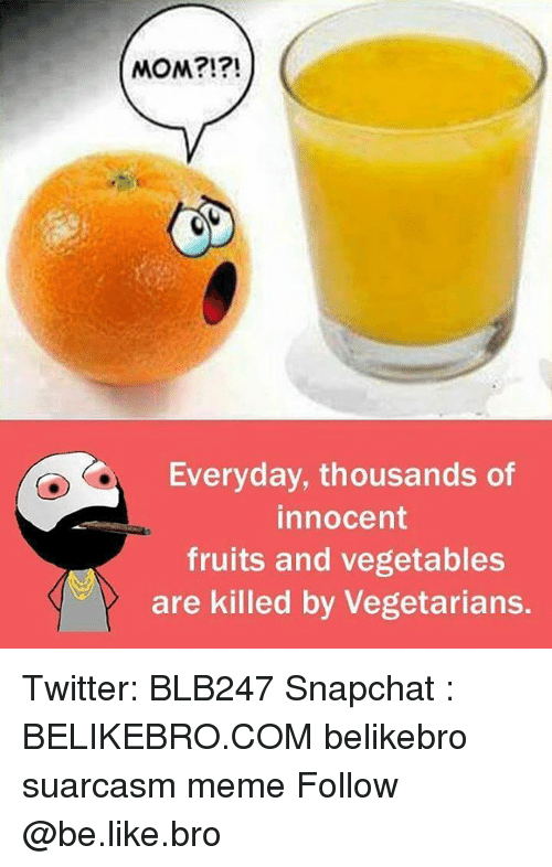 innocentive: MOM?!?!  Everyday, thousands of  innocent  fruits and vegetables  are killed by Vegetarians. Twitter: BLB247 Snapchat : BELIKEBRO.COM belikebro suarcasm meme Follow @be.like.bro