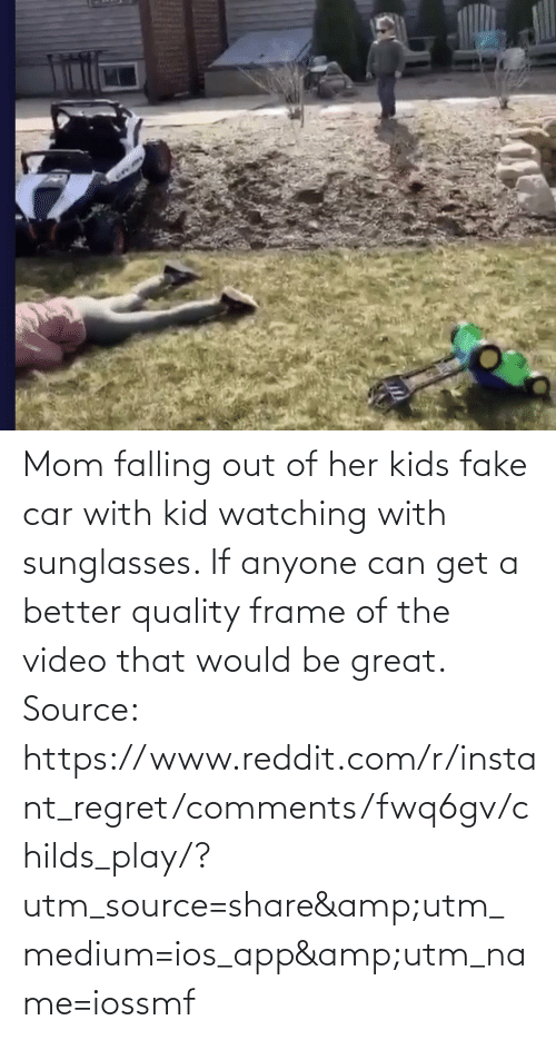 ios: Mom falling out of her kids fake car with kid watching with sunglasses. If anyone can get a better quality frame of the video that would be great. Source: https://www.reddit.com/r/instant_regret/comments/fwq6gv/childs_play/?utm_source=share&utm_medium=ios_app&utm_name=iossmf