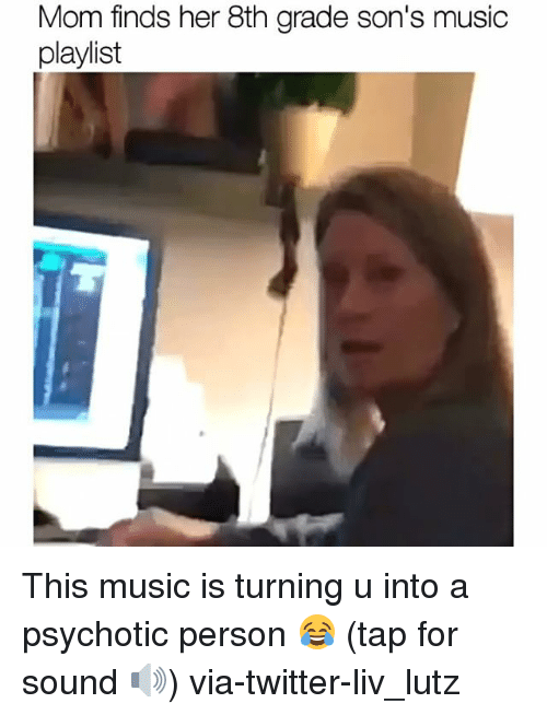 psychotically: Mom finds her 8th grade son's music  playlist This music is turning u into a psychotic person 😂 (tap for sound 🔊) via-twitter-liv_lutz