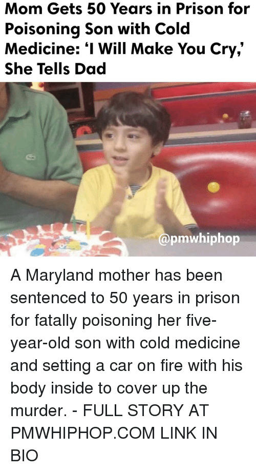 "Memes, Maryland, and 🤖: Mom Gets 50 Years in Prison for  Poisoning Son with Cold  Medicine: ""I Will Make You Cry,  She Tells Dad  @pmwhiphop A Maryland mother has been sentenced to 50 years in prison for fatally poisoning her five-year-old son with cold medicine and setting a car on fire with his body inside to cover up the murder. - FULL STORY AT PMWHIPHOP.COM LINK IN BIO"