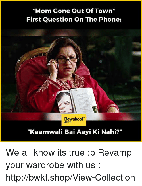 "Memes, Phone, and True: *Mom Gone Out of Town  First Question On The Phone:  Bewakoof  ""Kaamwali Bai Aayi Ki Nahi?'' We all know its true :p  Revamp your wardrobe with us : http://bwkf.shop/View-Collection"