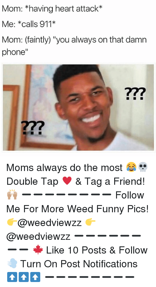 "Funny, Memes, and Moms: Mom: *having heart attack*  Me: *calls 911*  Mom: (faintly) ""you always on that damn  phone"" Moms always do the most 😂💀 Double Tap ♥️ & Tag a Friend! 🙌🏽 ➖➖➖➖➖➖➖➖ Follow Me For More Weed Funny Pics! 👉@weedviewzz 👉@weedviewzz ➖➖➖➖➖➖➖➖ 🍁 Like 10 Posts & Follow 💨 Turn On Post Notifications ⬆️⬆️⬆️ ➖➖➖➖➖➖➖➖"