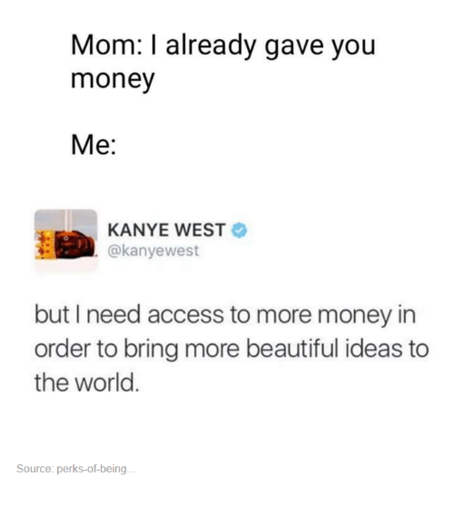 Beautiful, Kanye, and Money: Mom: I already gave you  money  Me  KANYE WEST  @kanye west  but I need access to more money in  order to bring more beautiful ideas to  the world.  Source: perks of being.