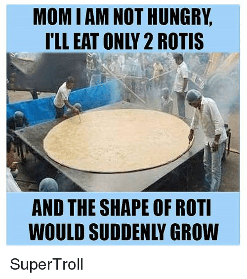 """Roti: MOM I AM NOT HUNGRY  I'LL EAT ONLY 2 ROTIS  AND THE SHAPE OF ROTI  WOULD SUDDENLY GROW  IW  RS  TO  G TI  NO  UR  OV  EN  TV  PE  OD  AD  NN  UI DD  SU  ES  IE  HD  ML  TL  O """"L  DU  NO  AW SuperTroll"""