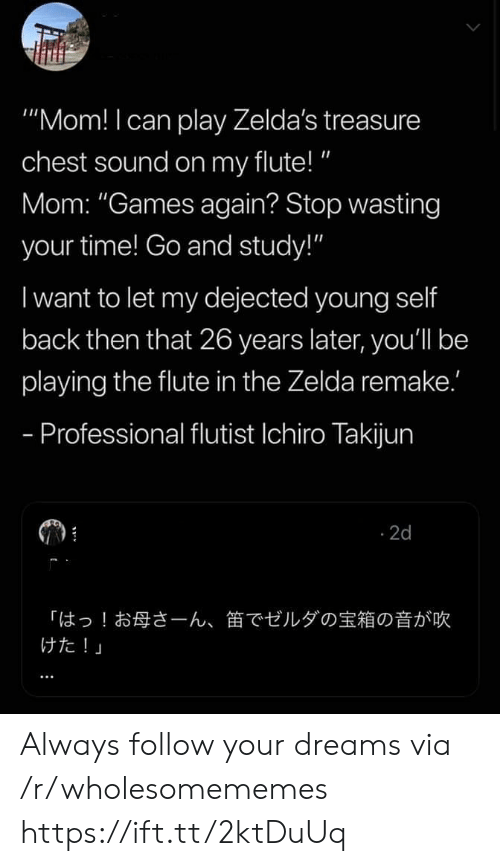 "flute: ""Mom! I can play Zelda's treasure  chest sound on my flute!""  Mom: ""Games again? Stop wasting  your time! Go and study!""  I want to let my dejected young self  back then that 26 years later, you'll be  playing the flute in the Zelda remake.'  - Professional flutist Ichiro Takijun  2d  「はっ!お母さーん、  けた!」  笛でゼルダの宝箱の音が吹 Always follow your dreams via /r/wholesomememes https://ift.tt/2ktDuUq"