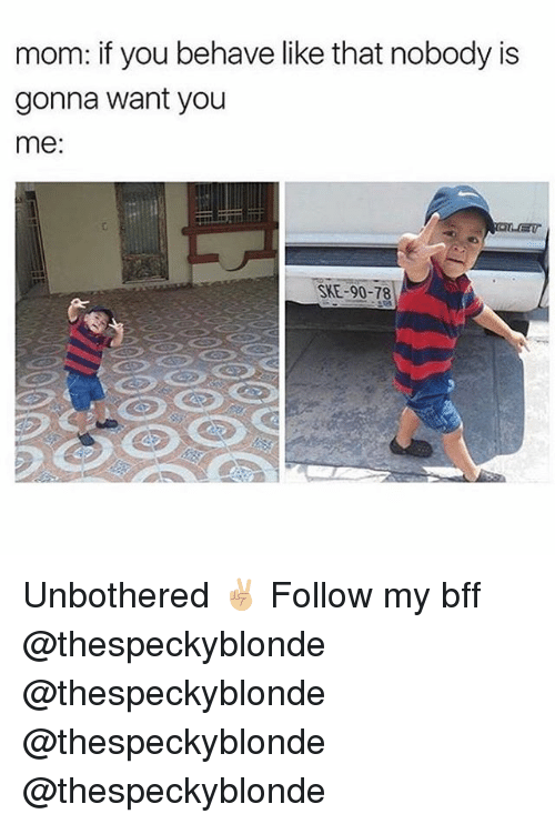 Memes, Moms, and Mom: mom: if you behave like that nobody is  gonna want you  me  SKE-90-78 Unbothered ✌🏼 Follow my bff @thespeckyblonde @thespeckyblonde @thespeckyblonde @thespeckyblonde