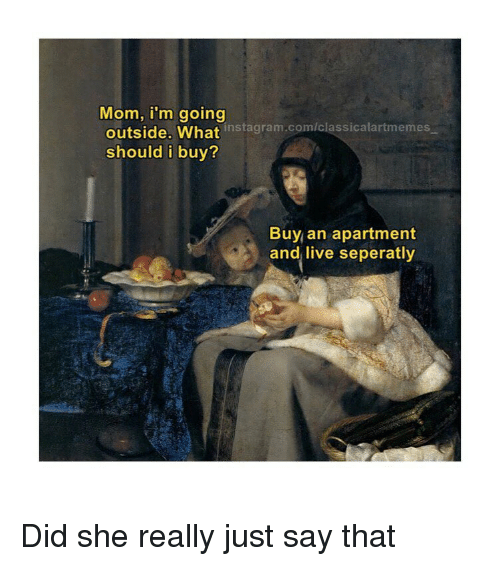 Instagram, Live, and Classical Art: Mom, i'm going  outside. What instagram.com/classicalartmemes  should i buy?  Buy an apartment  and live seperatly Did she really just say that