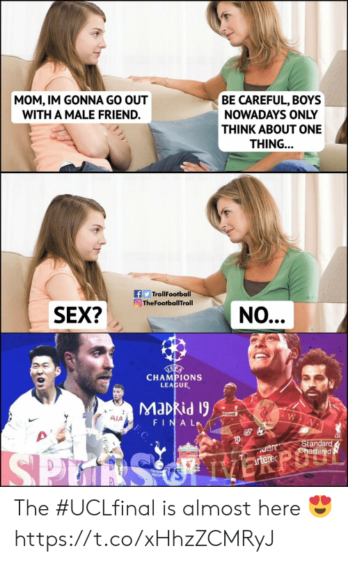 ala: MOM, IM GONNA GO OUT  WITH A MALE FRIEND.  BE CAREFUL, BOYS  NOWADAYS ONLY  THINK ABOUT ONE  THING..  fTrollFootba  TheFootballTroll  n hafotelthialNO...  SEX2  CHAMPIONS  LEAGUE,  Ala  FINAL.Y  10  Stan The #UCLfinal is almost here 😍 https://t.co/xHhzZCMRyJ