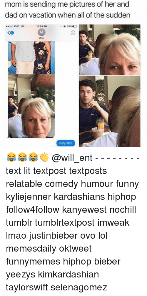 Dad, Funny, and Kardashians: mom is sending me pictures of her and  dad on vacation when all of the sudden  ..ood AT&T LTE  10:55 PM  KO  Holy shit 😂😂😂👏 @will_ent - - - - - - - - text lit textpost textposts relatable comedy humour funny kyliejenner kardashians hiphop follow4follow kanyewest nochill tumblr tumblrtextpost imweak lmao justinbieber ovo lol memesdaily oktweet funnymemes hiphop bieber yeezys kimkardashian taylorswift selenagomez