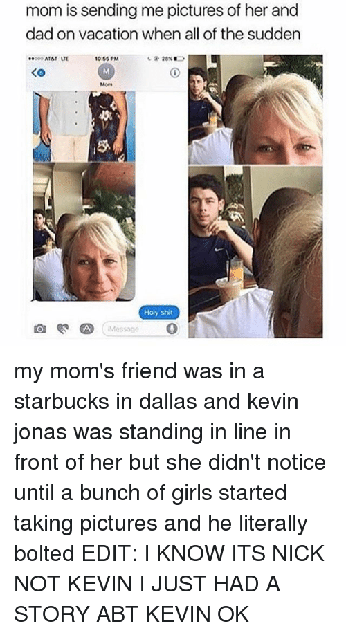 Dad, Girls, and Moms: mom is sending me pictures of her and  dad on vacation when all of the sudden  10:65 PM  AT&T  KO  Mom  Holy shit  Message my mom's friend was in a starbucks in dallas and kevin jonas was standing in line in front of her but she didn't notice until a bunch of girls started taking pictures and he literally bolted EDIT: I KNOW ITS NICK NOT KEVIN I JUST HAD A STORY ABT KEVIN OK