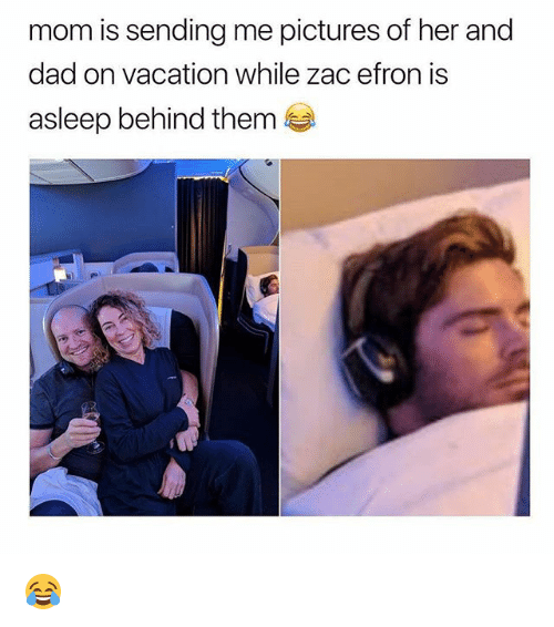 Dad, Memes, and Zac Efron: mom is sending me pictures of her and  dad on vacation while zac efron is  asleep behind them 😂