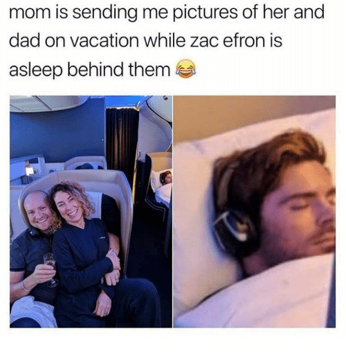 Dad, Zac Efron, and Pictures: mom is sending me pictures of her and  dad on vacation while zac efron is  asleep behind them
