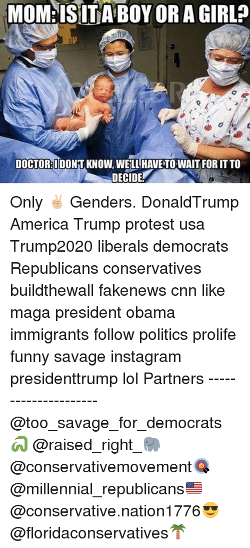 Trump Protesters: MOM ISITA BOY ORA  DOCTOR: IDONT KNOWAWELL HAVENTOWAIT FOR ITTO  DECIDE Only ✌🏼️ Genders. DonaldTrump America Trump protest usa Trump2020 liberals democrats Republicans conservatives buildthewall fakenews cnn like maga president obama immigrants follow politics prolife funny savage instagram presidenttrump lol Partners --------------------- @too_savage_for_democrats🐍 @raised_right_🐘 @conservativemovement🎯 @millennial_republicans🇺🇸 @conservative.nation1776😎 @floridaconservatives🌴