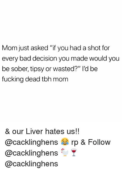 "bad decision: Mom just asked ""if you had a shot for  every bad decision you made would you  be sober, tipsy or wasted?"" l'd be  fucking dead tbh mom & our Liver hates us!! @cacklinghens 😂 rp & Follow @cacklinghens 🐓🍷 @cacklinghens"