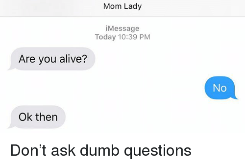 Alive, Dumb, and Today: Mom Lady  iMessage  Today 10:39 PM  Are you alive?  No  Ok then Don't ask dumb questions