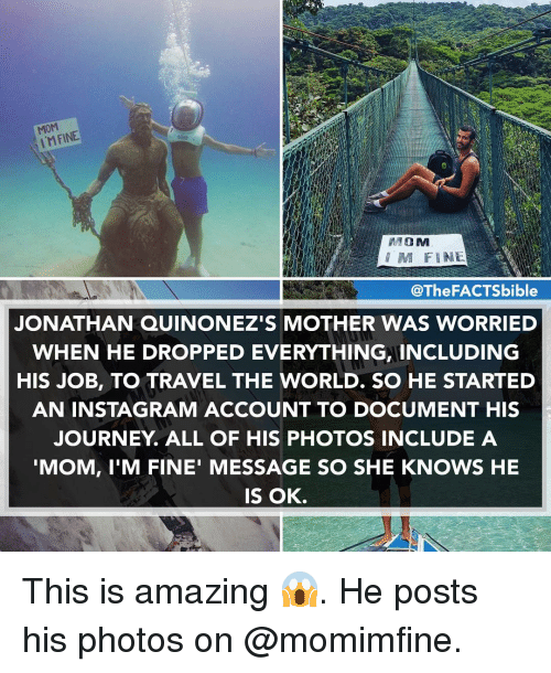 Journey, Memes, and 🤖: MOM  M FINE  MOM  @The FACTSbible  JONATHAN QUINONEZIS MOTHER WAS WORRIED  WHEN HE DROPPED EVERYTHING INCLUDING  HIS JOB, TO TRAVEL THE WORLD. SO HE STARTED  AN IN STAGRAM ACCOUNT TO DOCUMENT HIS  JOURNEY ALL OF HIS PHOTOS INCLUDE A  MOM, I'M FINE' MESSAGE SO SHE KNOWS HE  IS OK. This is amazing 😱. He posts his photos on @momimfine.