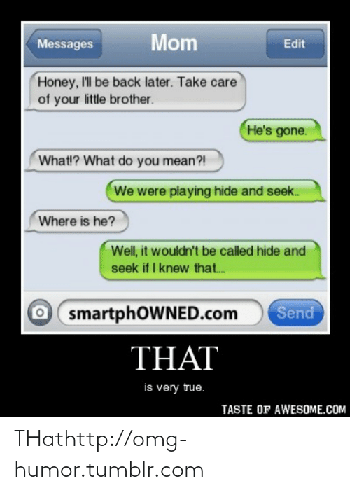 Playing Hide: Mom  Messages  Edit  Honey, I'll be back later. Take care  of your little brother.  He's gone.  What!? What do you mean?!  We were playing hide and seek.  Where is he?  Well, it wouldn't be called hide and  seek if I knew that.  O smartphOWNED.com  Send  THAT  is very true.  TASTE OF AWESOME.COM THathttp://omg-humor.tumblr.com